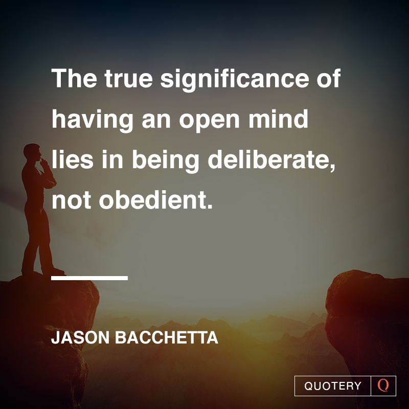 """""""The true significance of having an open mind lies in being deliberate, not obedient."""" — Jason Bacchetta"""