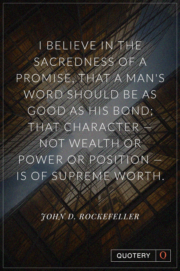 """""""I believe in the sacredness of a promise, that a man's word should be as good as his bond; that character — not wealth or power or position — is of supreme worth."""" — John D. Rockefeller (Jr.)"""