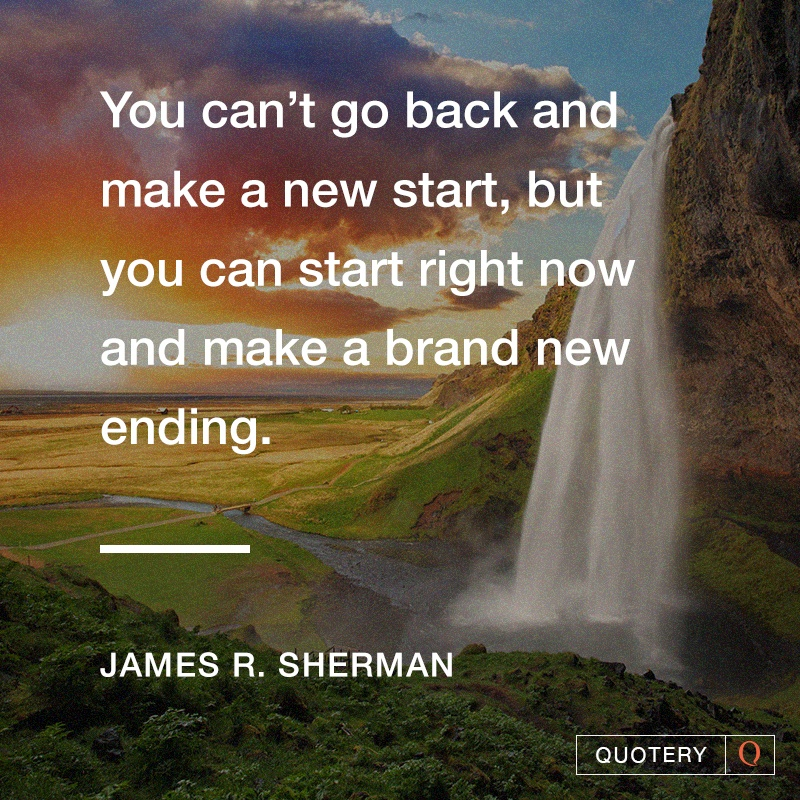 """""""You can't go back and make a new start, but you can start right now and make a brand new ending."""" — James R. Sherman"""