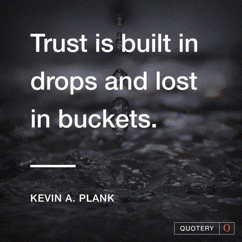 """Trust is built in drops and lost in buckets."" — Kevin A. Plank"