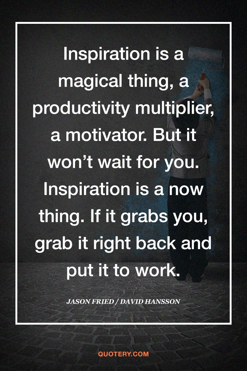 """""""Inspiration is a magical thing, a productivity multiplier, a motivator. But it won't wait for you. Inspiration is a now thing. If it grabs you, grab it right back and put it to work."""" — David Heinemeier Hansson"""
