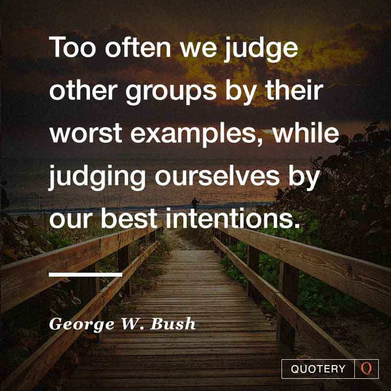 """Too often we judge other groups by their worst examples, while judging ourselves by our best intentions."" — George W. Bush"