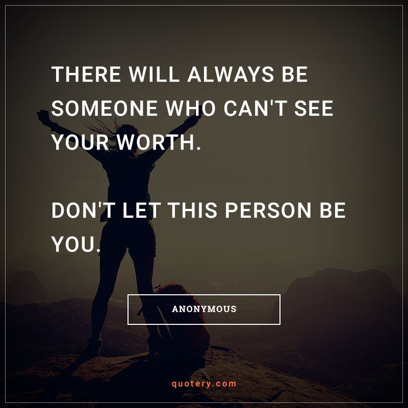 """""""There will always be someone who can't see your worth. Don't let this person be you."""" — Anonymous"""