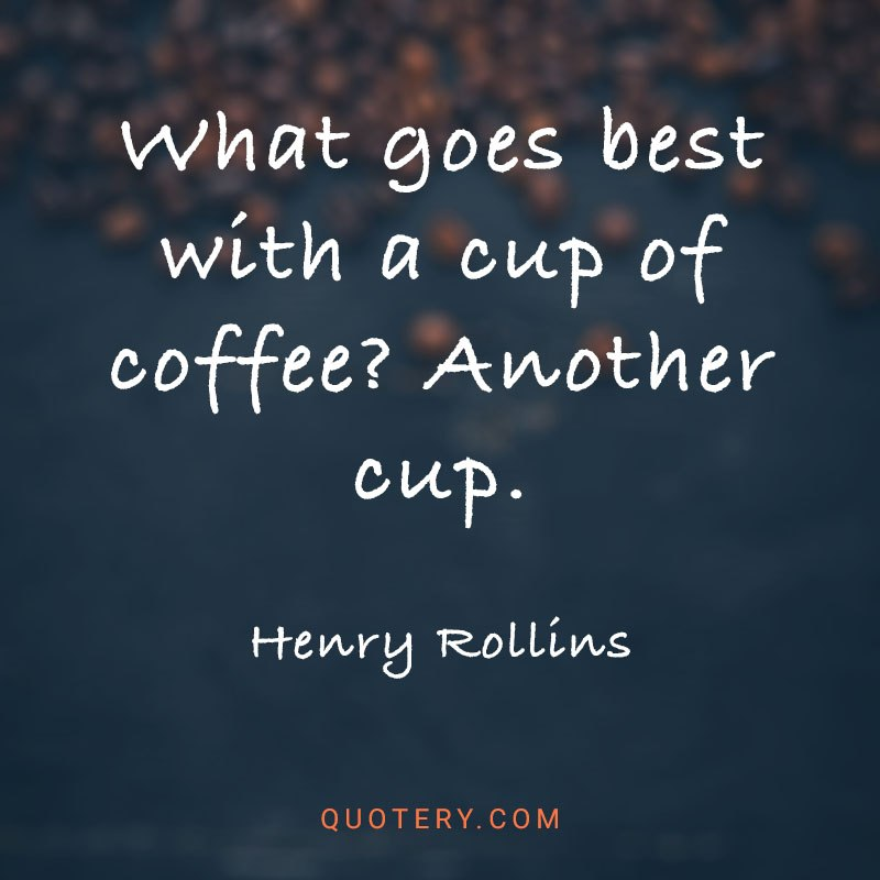 """""""What goes best with a cup of coffee? Another cup."""" — Henry Rollins"""